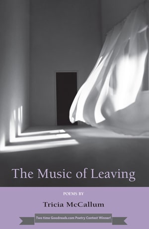 The Music Of Leaving - Poems by Tricia McCallum
